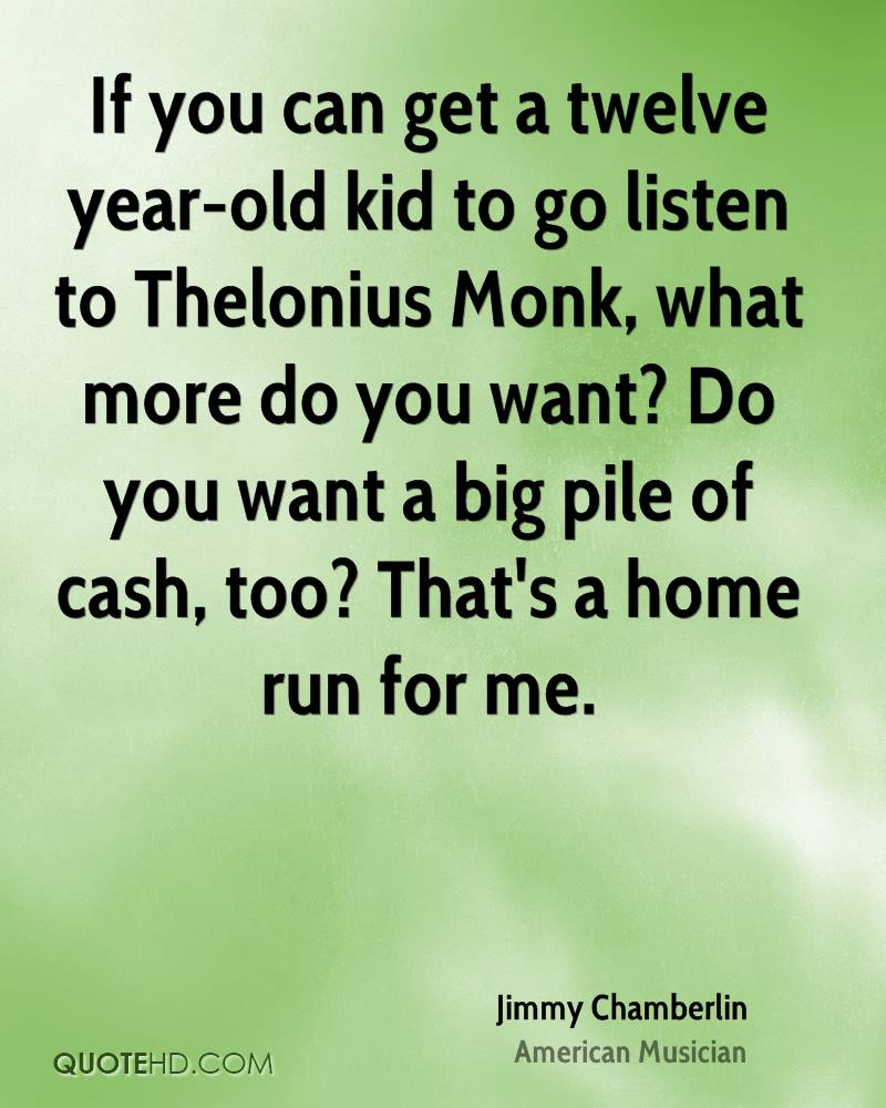 If you can get a twelve year-old kid to go listen to Thelonius Monk, what more do you want? Do you want a big pile of cash, too? That's a home run for me.