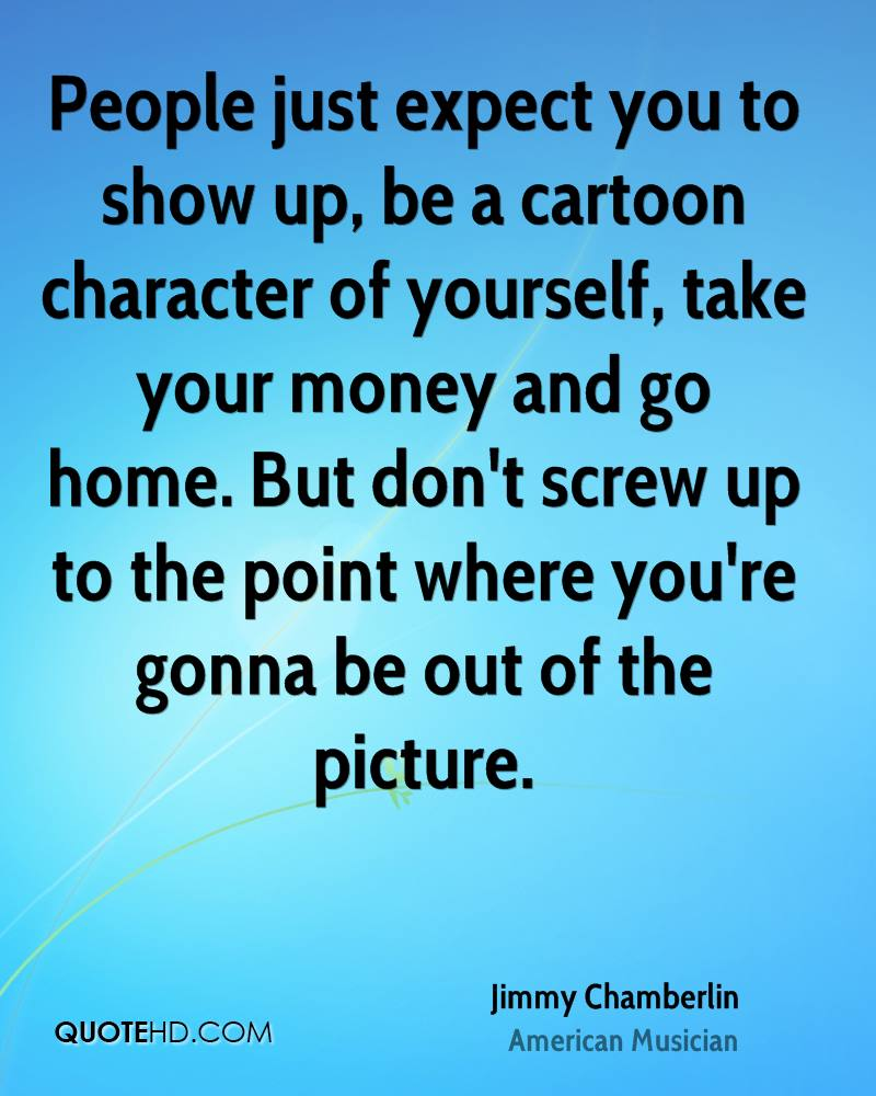 People Just Expect You To Show Up, Be A Cartoon Character Of Yourself, Take