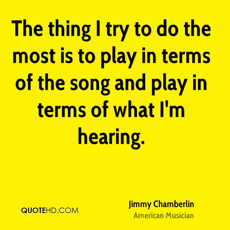 The thing I try to do the most is to play in terms of the song and play in terms of what I'm hearing.