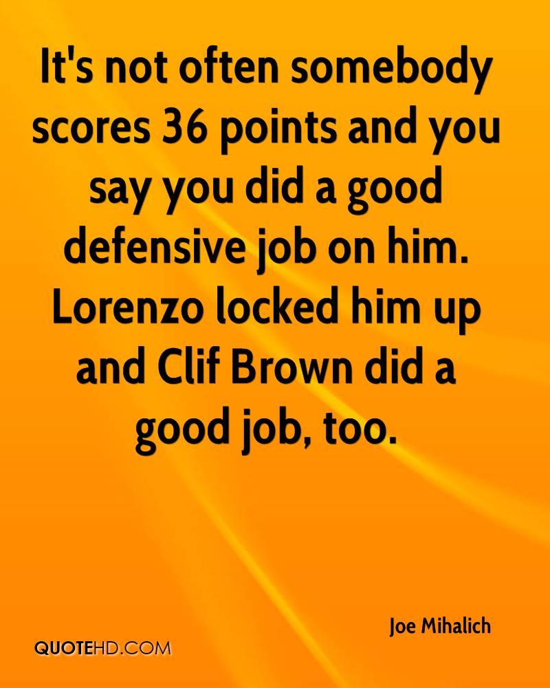 It's not often somebody scores 36 points and you say you did a good defensive job on him. Lorenzo locked him up and Clif Brown did a good job, too.