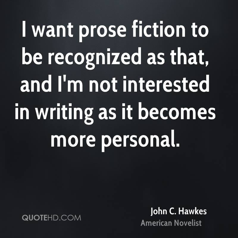 I want prose fiction to be recognized as that, and I'm not interested in writing as it becomes more personal.