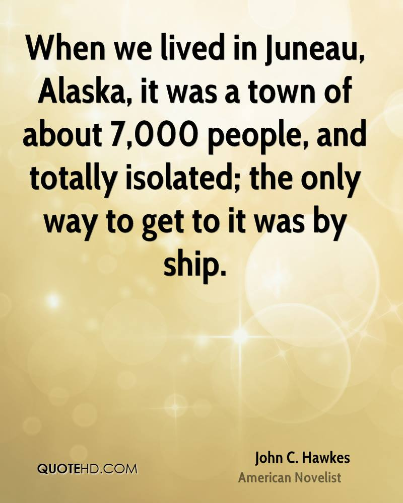 When we lived in Juneau, Alaska, it was a town of about 7,000 people, and totally isolated; the only way to get to it was by ship.