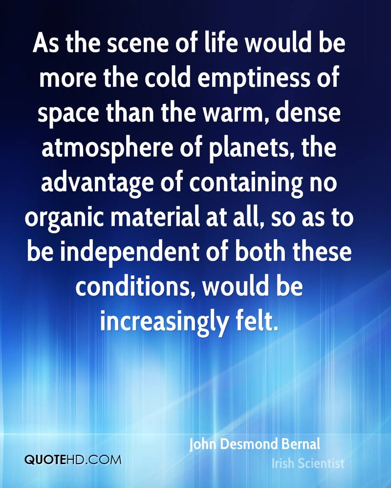 As the scene of life would be more the cold emptiness of space than the warm, dense atmosphere of planets, the advantage of containing no organic material at all, so as to be independent of both these conditions, would be increasingly felt.