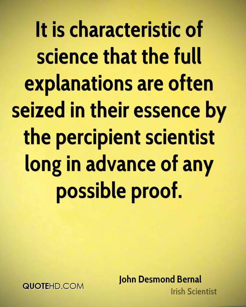It is characteristic of science that the full explanations are often seized in their essence by the percipient scientist long in advance of any possible proof.