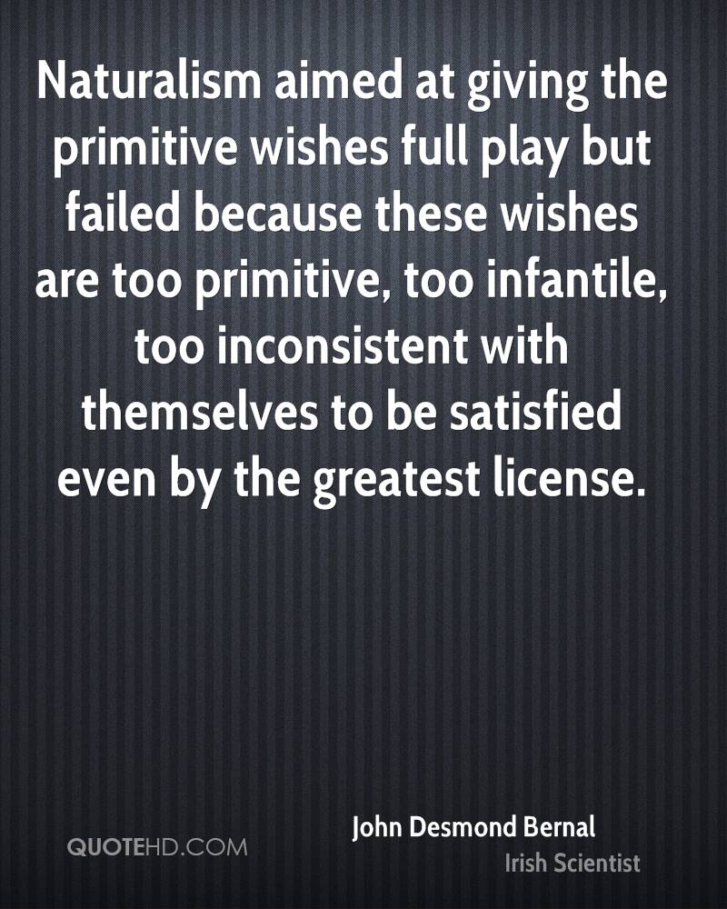 Naturalism aimed at giving the primitive wishes full play but failed because these wishes are too primitive, too infantile, too inconsistent with themselves to be satisfied even by the greatest license.