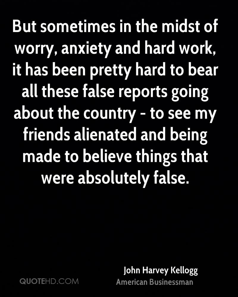 But sometimes in the midst of worry, anxiety and hard work, it has been pretty hard to bear all these false reports going about the country - to see my friends alienated and being made to believe things that were absolutely false.