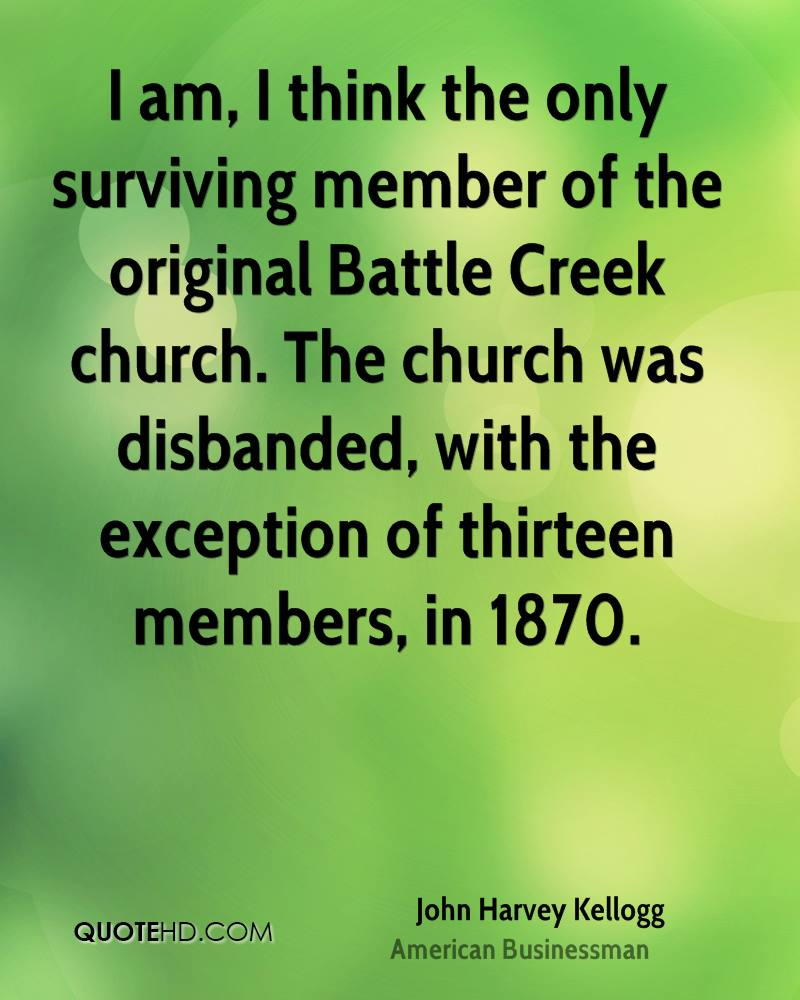 I am, I think the only surviving member of the original Battle Creek church. The church was disbanded, with the exception of thirteen members, in 1870.