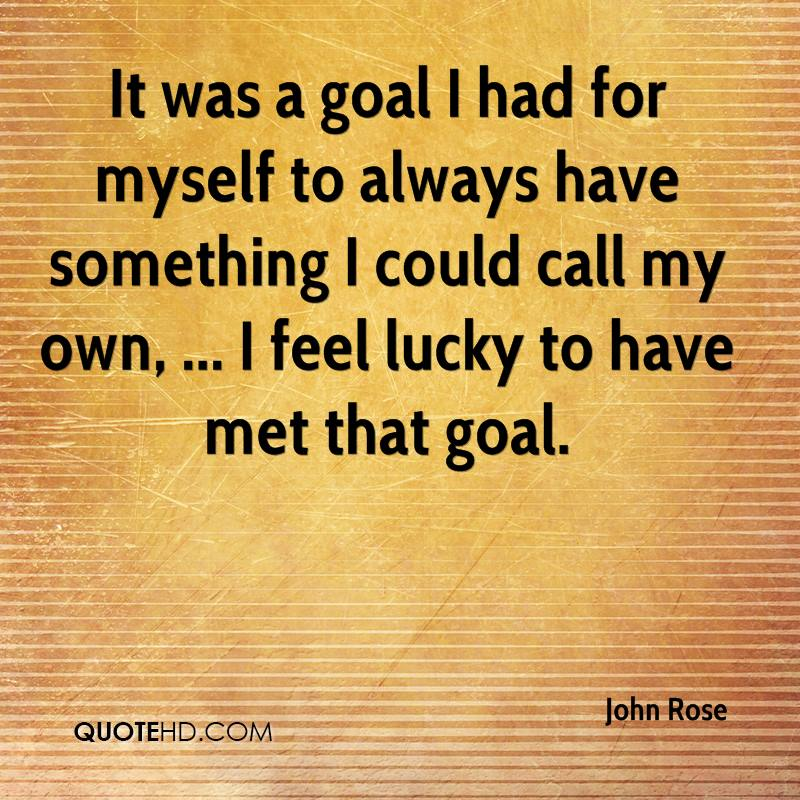 It was a goal I had for myself to always have something I could call my own, ... I feel lucky to have met that goal.