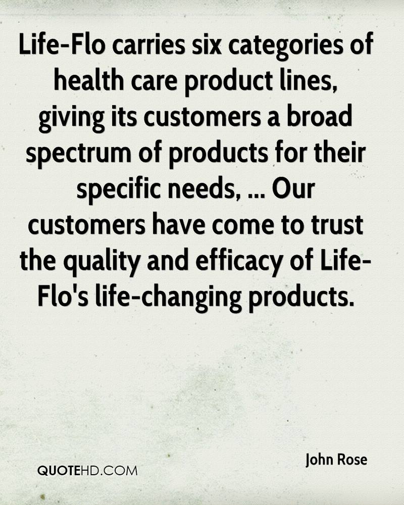 Life-Flo carries six categories of health care product lines, giving its customers a broad spectrum of products for their specific needs, ... Our customers have come to trust the quality and efficacy of Life-Flo's life-changing products.