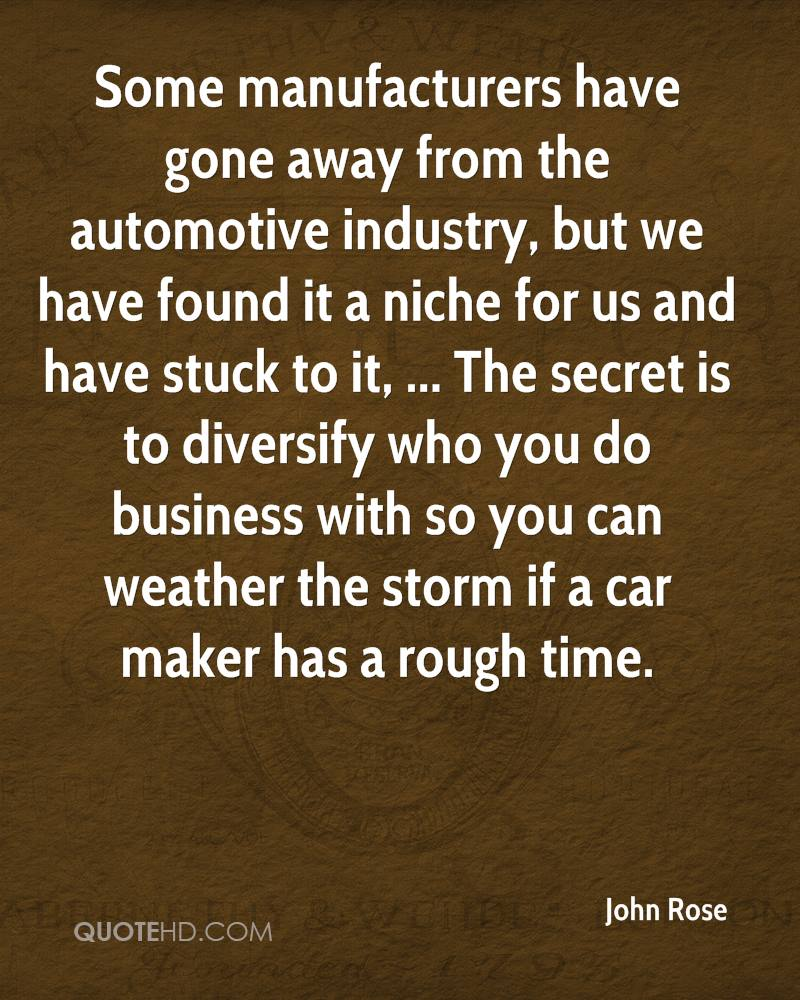 Some manufacturers have gone away from the automotive industry, but we have found it a niche for us and have stuck to it, ... The secret is to diversify who you do business with so you can weather the storm if a car maker has a rough time.