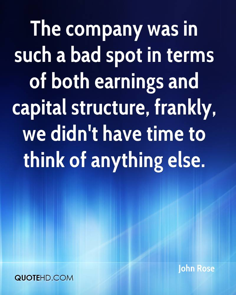 The company was in such a bad spot in terms of both earnings and capital structure, frankly, we didn't have time to think of anything else.