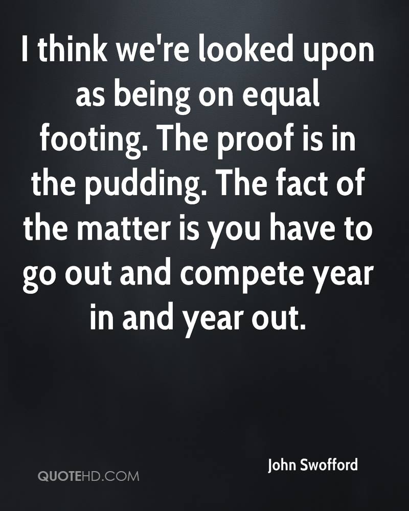I think we're looked upon as being on equal footing. The proof is in the pudding. The fact of the matter is you have to go out and compete year in and year out.