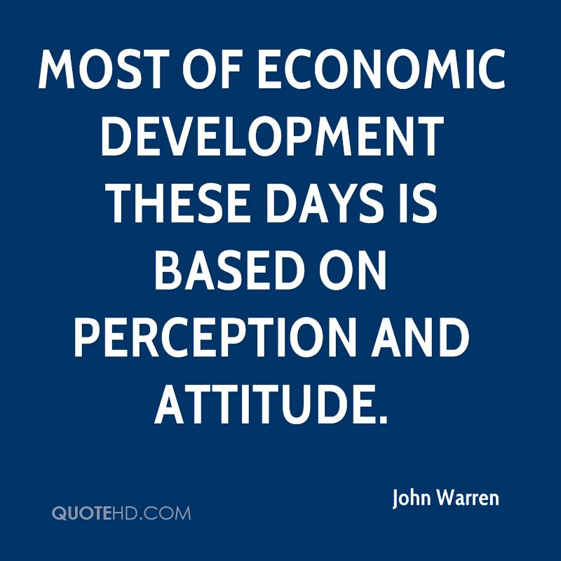 Most of economic development these days is based on perception and attitude.