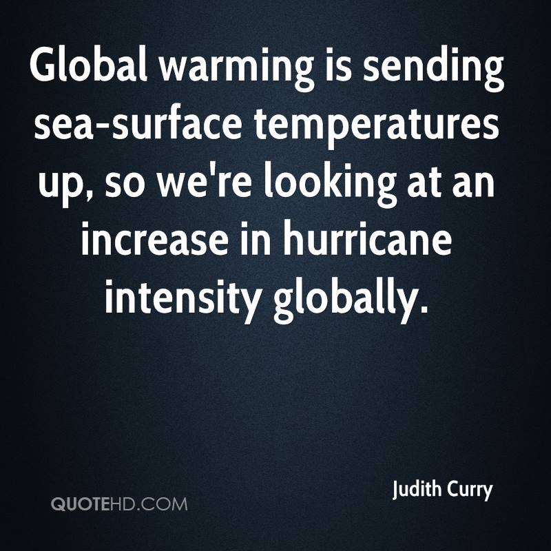 Global warming is sending sea-surface temperatures up, so we're looking at an increase in hurricane intensity globally.