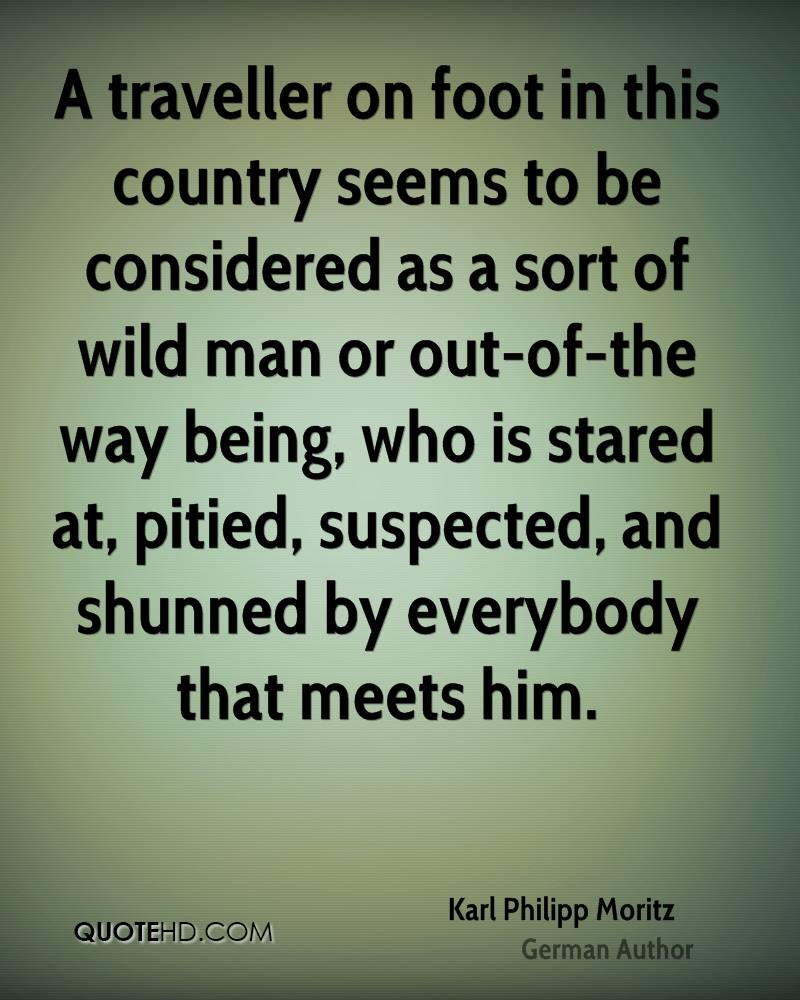 A traveller on foot in this country seems to be considered as a sort of wild man or out-of-the way being, who is stared at, pitied, suspected, and shunned by everybody that meets him.