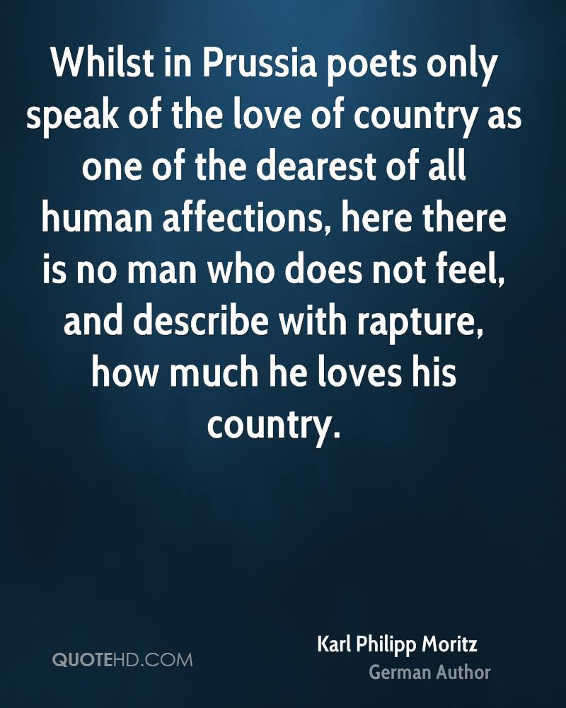 Whilst in Prussia poets only speak of the love of country as one of the dearest of all human affections, here there is no man who does not feel, and describe with rapture, how much he loves his country.