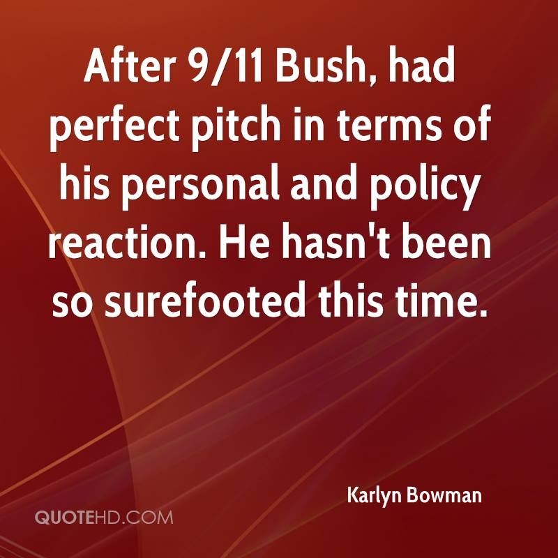After 9/11 Bush, had perfect pitch in terms of his personal and policy reaction. He hasn't been so surefooted this time.