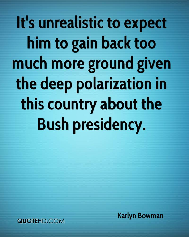 It's unrealistic to expect him to gain back too much more ground given the deep polarization in this country about the Bush presidency.