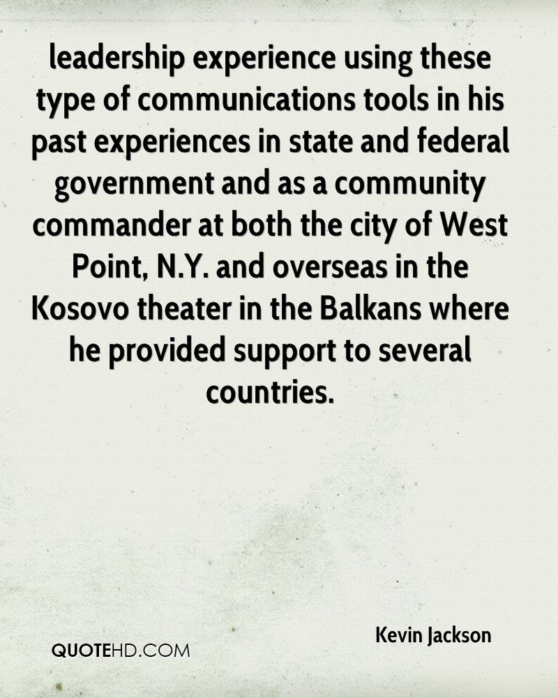 leadership experience using these type of communications tools in his past experiences in state and federal government and as a community commander at both the city of West Point, N.Y. and overseas in the Kosovo theater in the Balkans where he provided support to several countries.