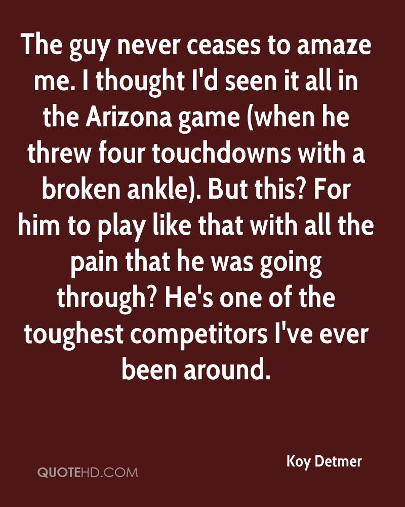 The guy never ceases to amaze me. I thought I'd seen it all in the Arizona game (when he threw four touchdowns with a broken ankle). But this? For him to play like that with all the pain that he was going through? He's one of the toughest competitors I've ever been around.