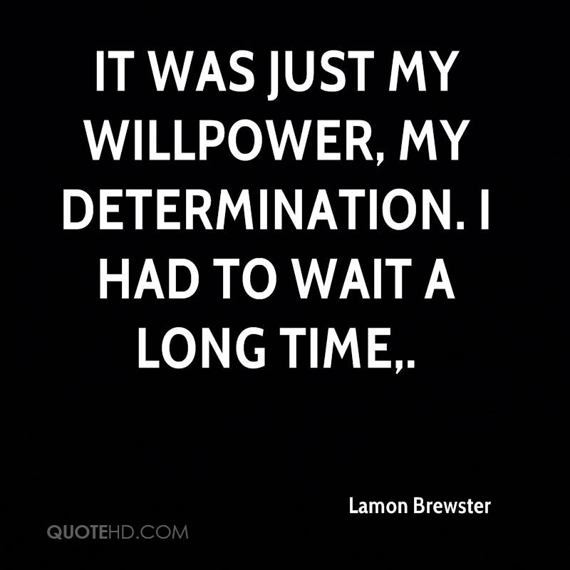 It was just my willpower, my determination. I had to wait a long time.