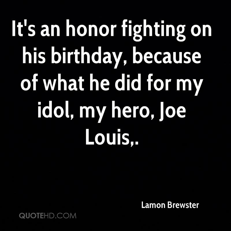 It's an honor fighting on his birthday, because of what he did for my idol, my hero, Joe Louis.
