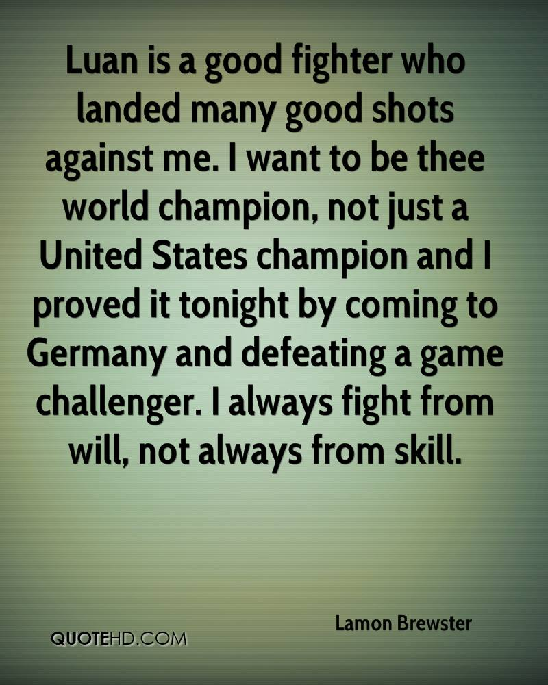 Luan is a good fighter who landed many good shots against me. I want to be thee world champion, not just a United States champion and I proved it tonight by coming to Germany and defeating a game challenger. I always fight from will, not always from skill.