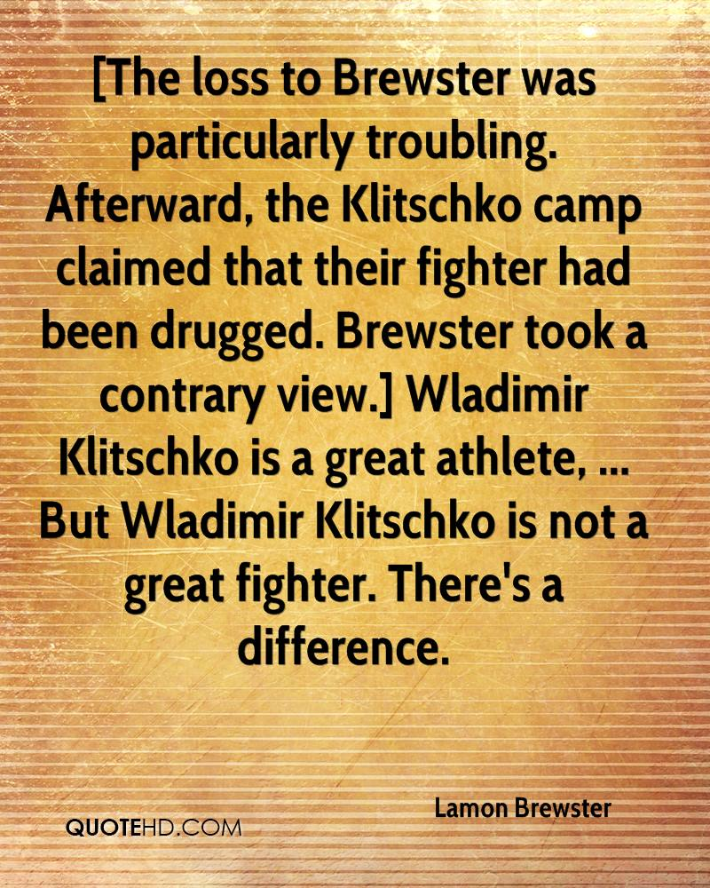 [The loss to Brewster was particularly troubling. Afterward, the Klitschko camp claimed that their fighter had been drugged. Brewster took a contrary view.] Wladimir Klitschko is a great athlete, ... But Wladimir Klitschko is not a great fighter. There's a difference.