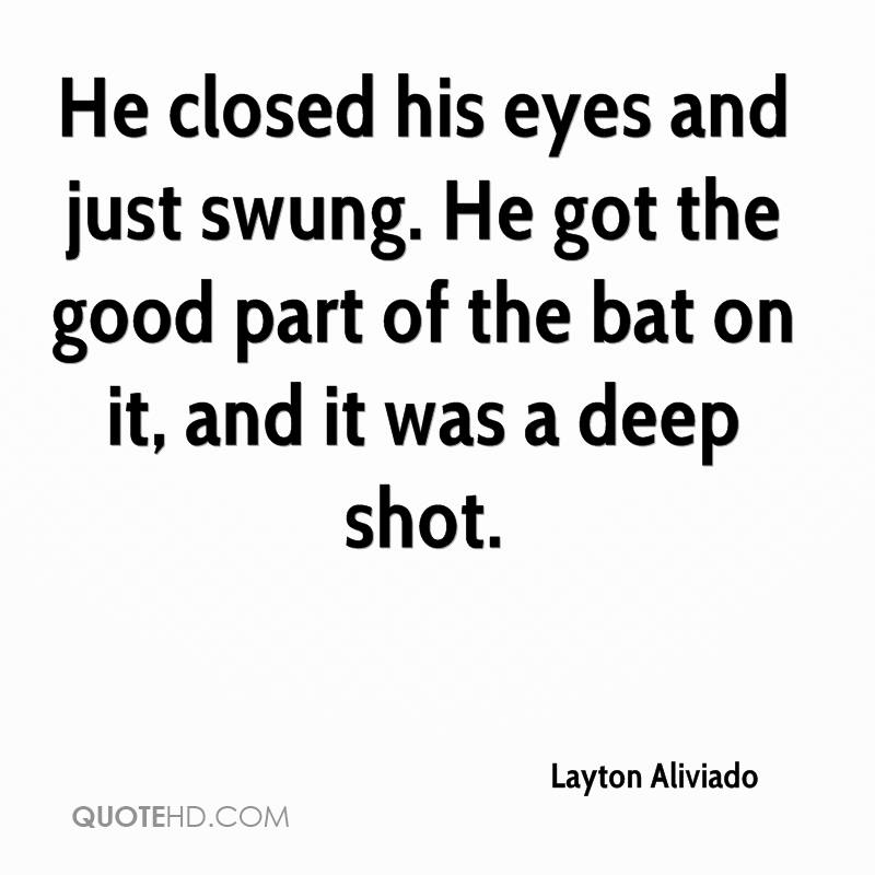 He closed his eyes and just swung. He got the good part of the bat on it, and it was a deep shot.