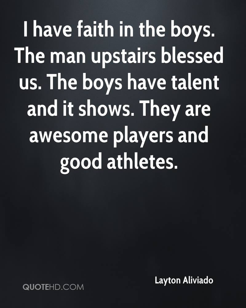 I have faith in the boys. The man upstairs blessed us. The boys have talent and it shows. They are awesome players and good athletes.