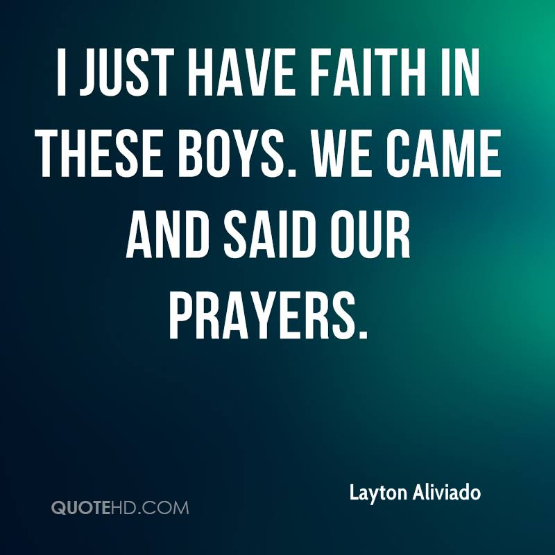 I just have faith in these boys. We came and said our prayers.