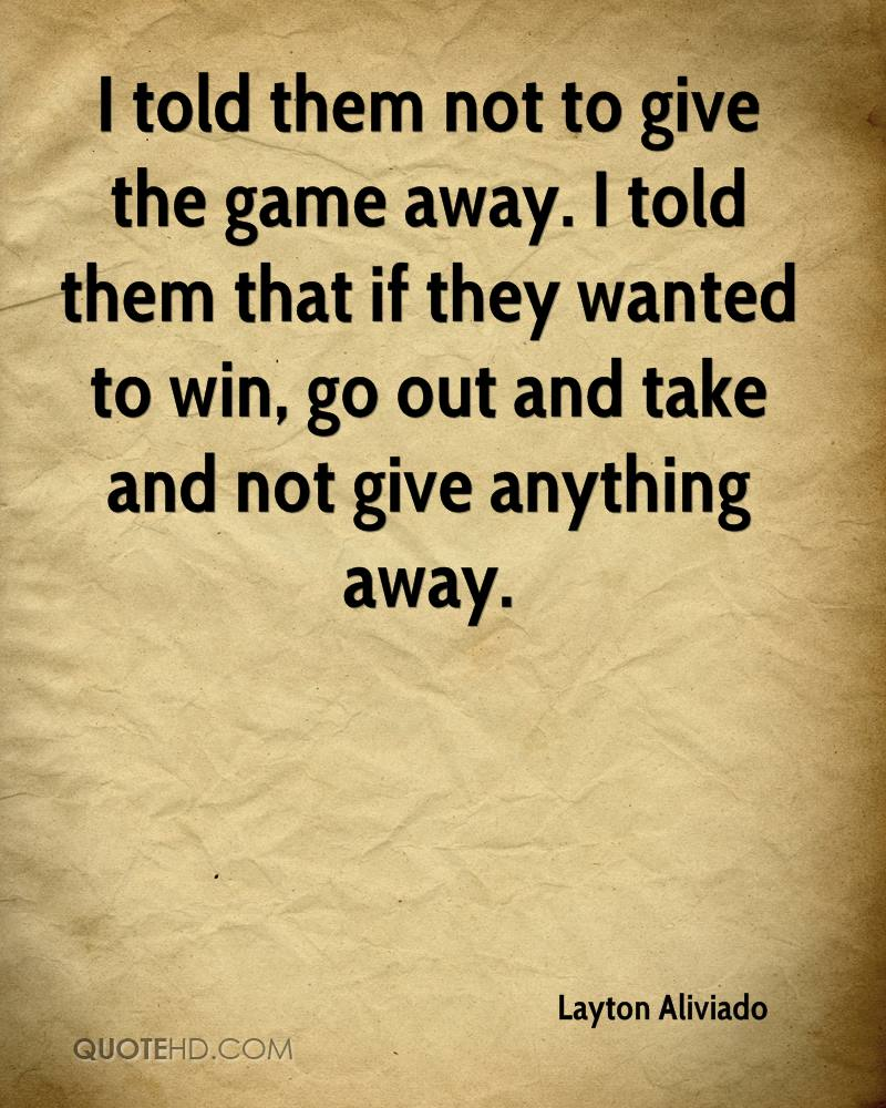 I told them not to give the game away. I told them that if they wanted to win, go out and take and not give anything away.