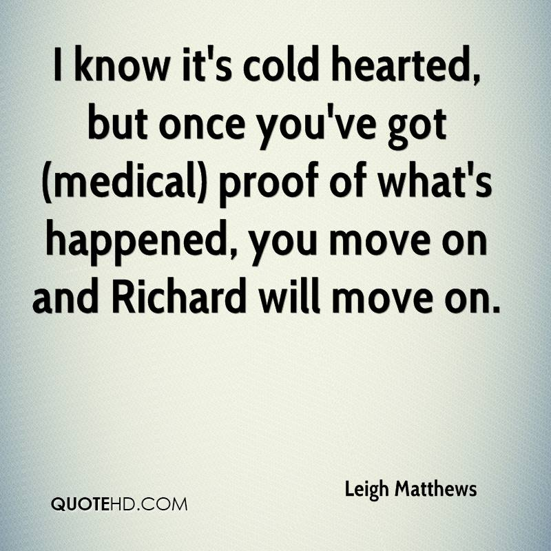 I know it's cold hearted, but once you've got (medical) proof of what's happened, you move on and Richard will move on.