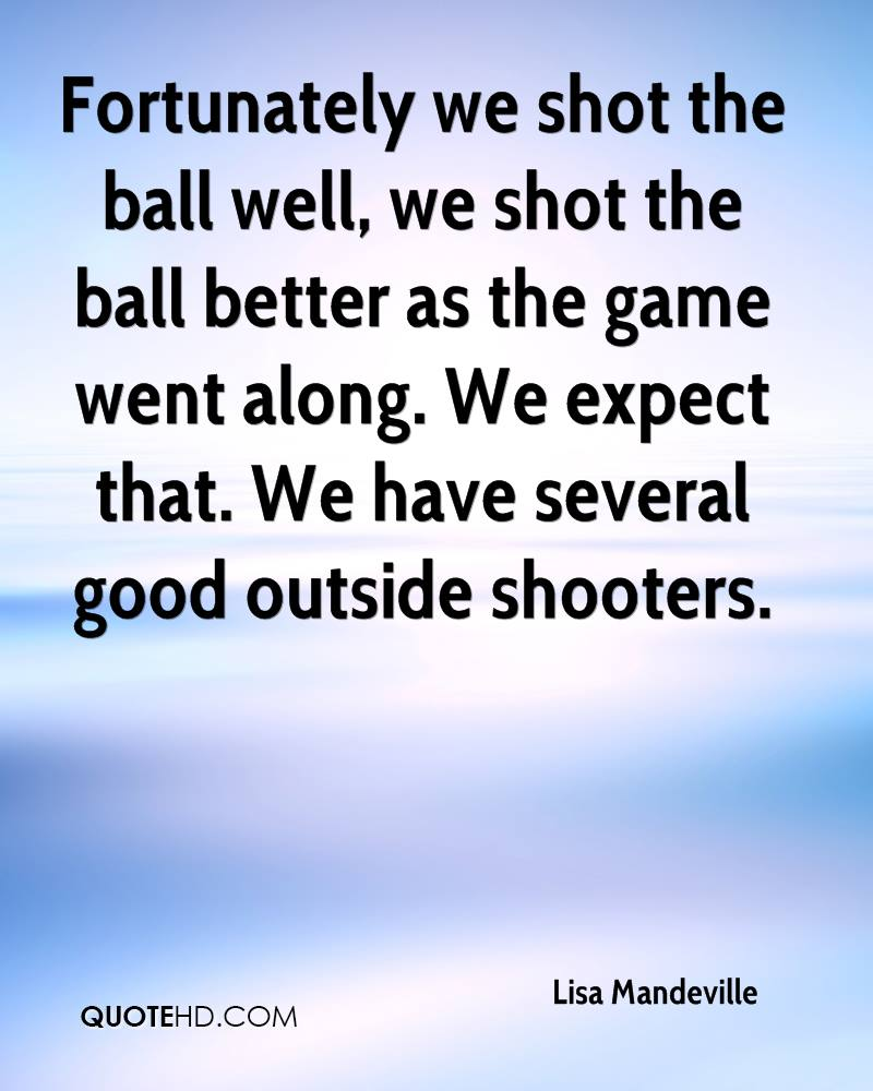 Fortunately we shot the ball well, we shot the ball better as the game went along. We expect that. We have several good outside shooters.