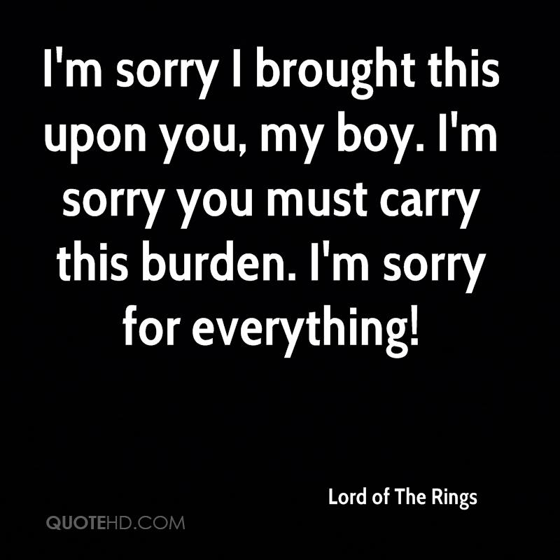 I'm sorry I brought this upon you, my boy. I'm sorry you must carry this burden. I'm sorry for everything!