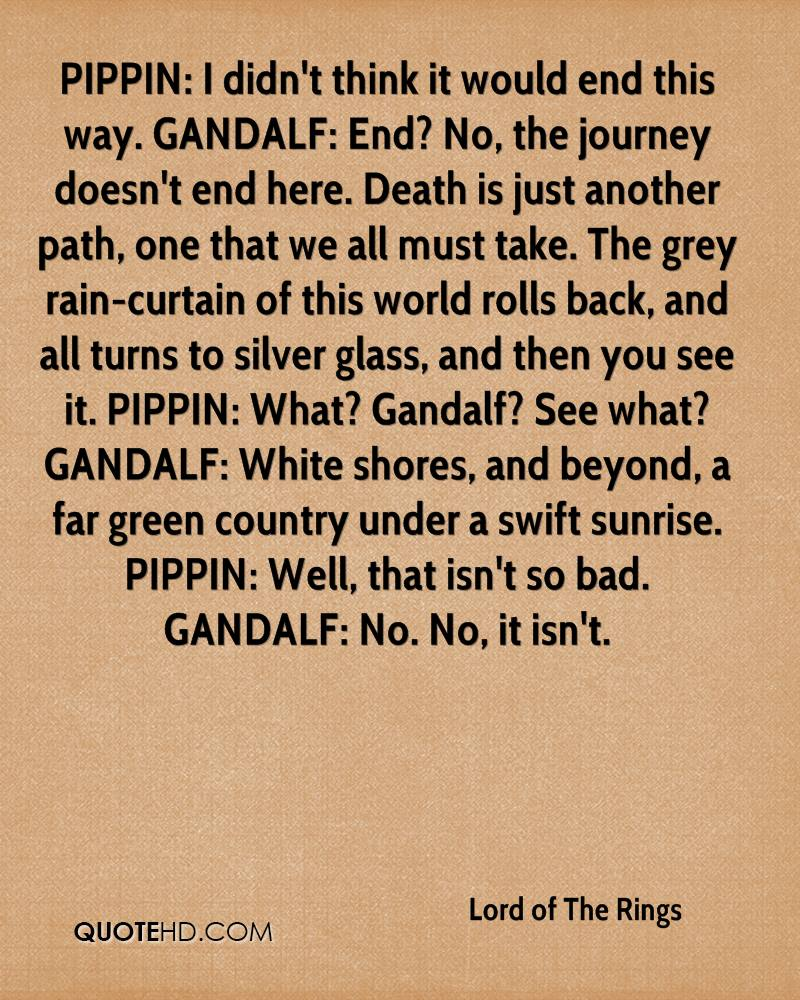 PIPPIN: I didn't think it would end this way. GANDALF: End? No, the journey doesn't end here. Death is just another path, one that we all must take. The grey rain-curtain of this world rolls back, and all turns to silver glass, and then you see it. PIPPIN: What? Gandalf? See what? GANDALF: White shores, and beyond, a far green country under a swift sunrise. PIPPIN: Well, that isn't so bad. GANDALF: No. No, it isn't.