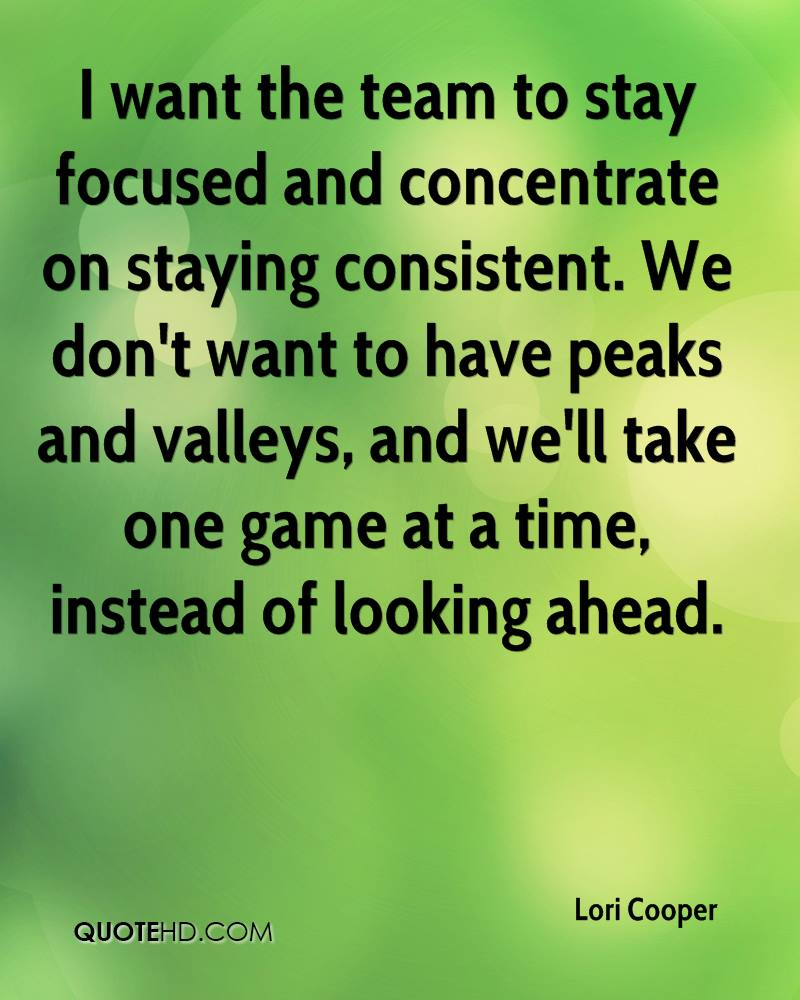 I want the team to stay focused and concentrate on staying consistent. We don't want to have peaks and valleys, and we'll take one game at a time, instead of looking ahead.