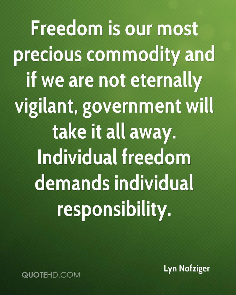 Freedom is our most precious commodity and if we are not eternally vigilant, government will take it all away. Individual freedom demands individual responsibility.