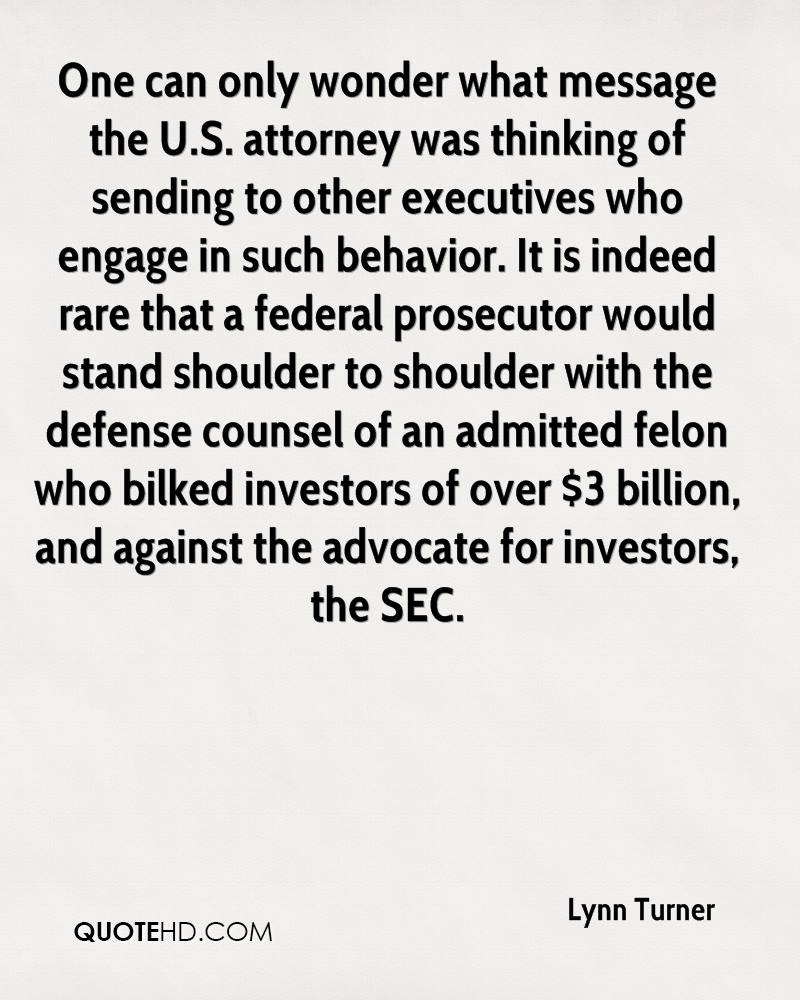One can only wonder what message the U.S. attorney was thinking of sending to other executives who engage in such behavior. It is indeed rare that a federal prosecutor would stand shoulder to shoulder with the defense counsel of an admitted felon who bilked investors of over $3 billion, and against the advocate for investors, the SEC.