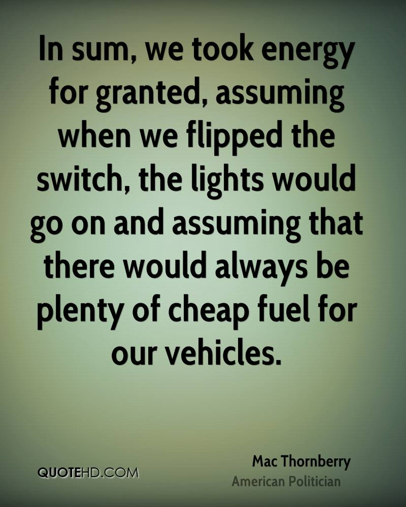 In sum, we took energy for granted, assuming when we flipped the switch, the lights would go on and assuming that there would always be plenty of cheap fuel for our vehicles.
