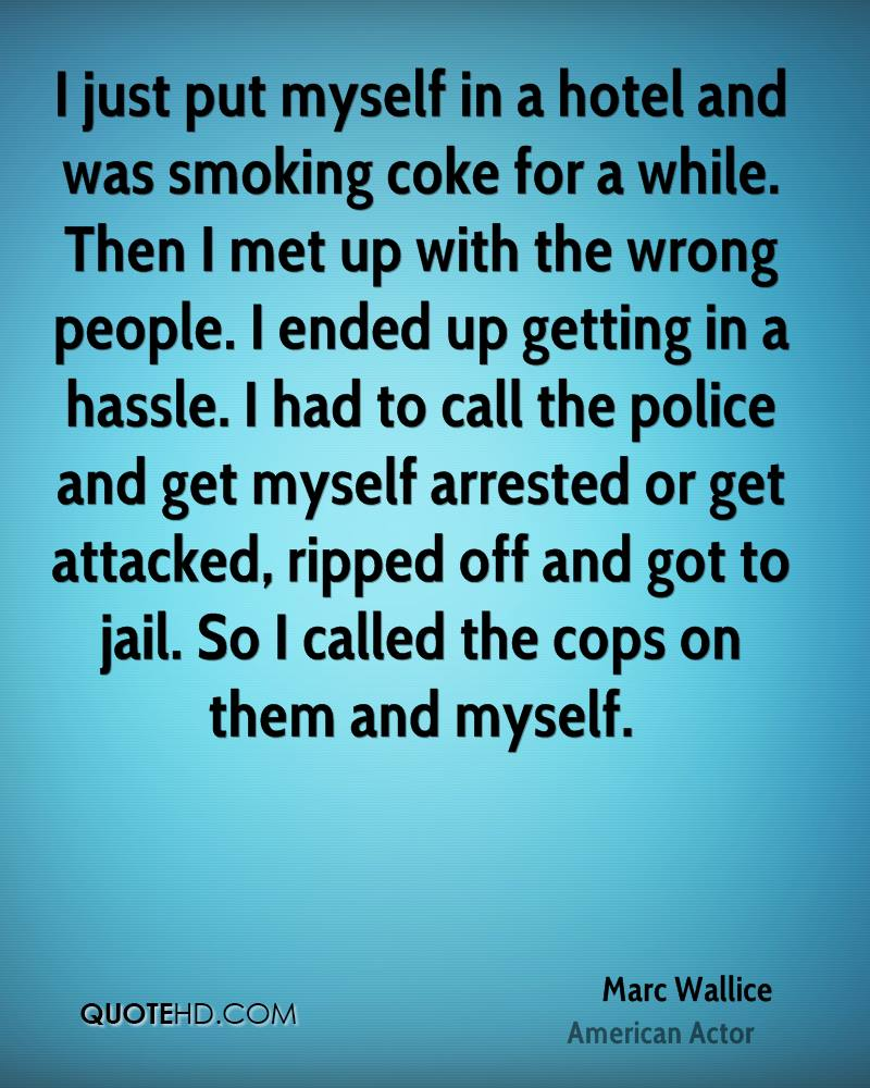 I just put myself in a hotel and was smoking coke for a while. Then I met up with the wrong people. I ended up getting in a hassle. I had to call the police and get myself arrested or get attacked, ripped off and got to jail. So I called the cops on them and myself.