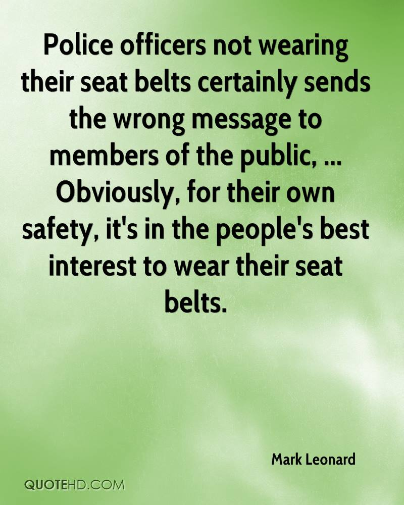 Police officers not wearing their seat belts certainly sends the wrong message to members of the public, ... Obviously, for their own safety, it's in the people's best interest to wear their seat belts.