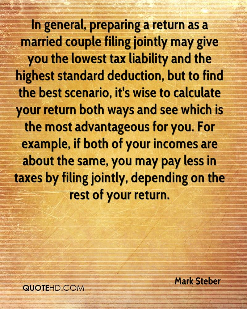 In general, preparing a return as a married couple filing jointly may give you the lowest tax liability and the highest standard deduction, but to find the best scenario, it's wise to calculate your return both ways and see which is the most advantageous for you. For example, if both of your incomes are about the same, you may pay less in taxes by filing jointly, depending on the rest of your return.