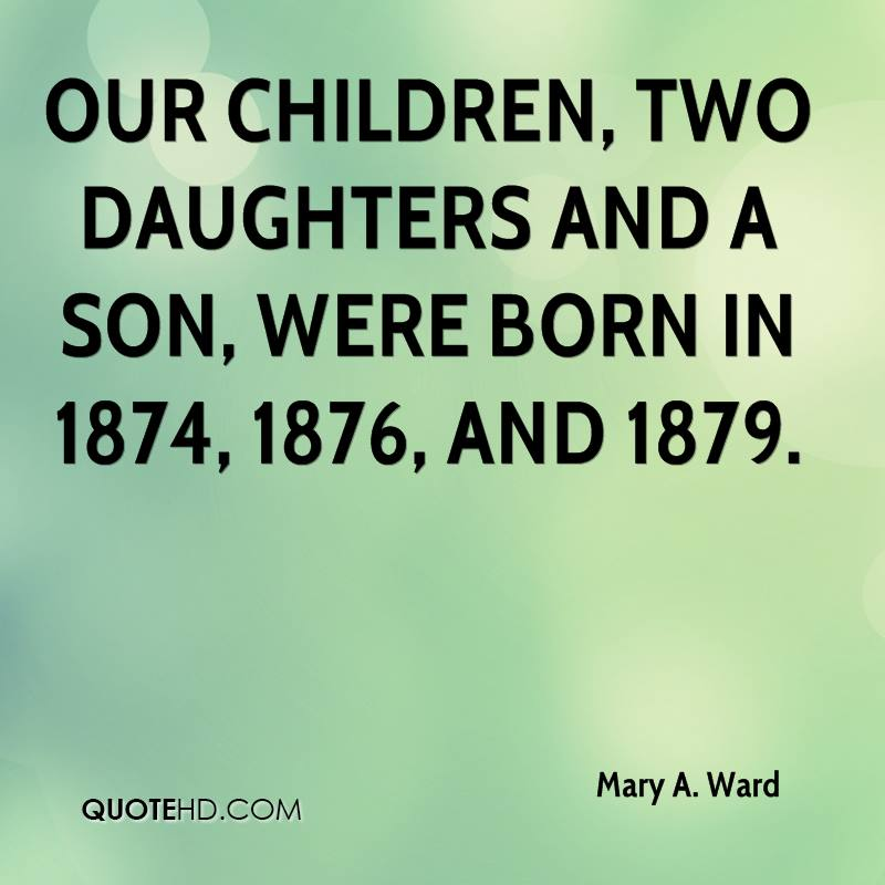 Our children, two daughters and a son, were born in 1874, 1876, and 1879.