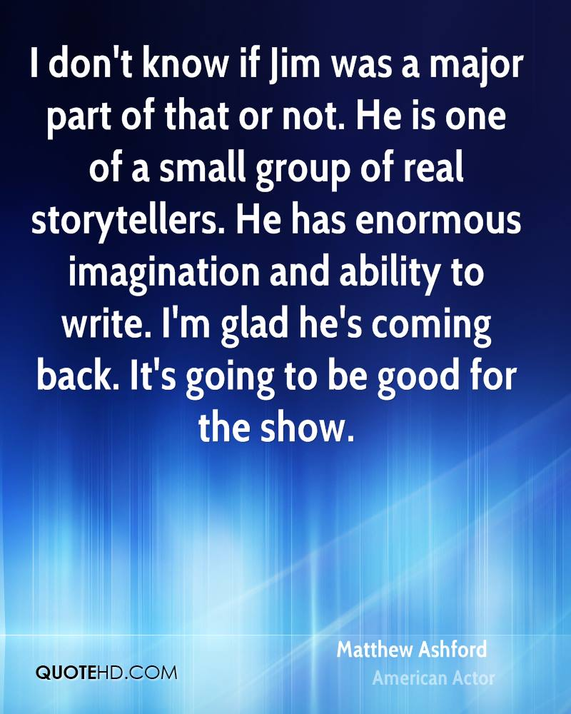 I don't know if Jim was a major part of that or not. He is one of a small group of real storytellers. He has enormous imagination and ability to write. I'm glad he's coming back. It's going to be good for the show.