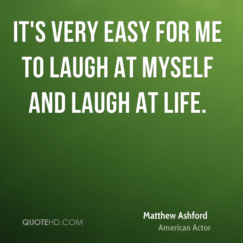 It's very easy for me to laugh at myself and laugh at life.
