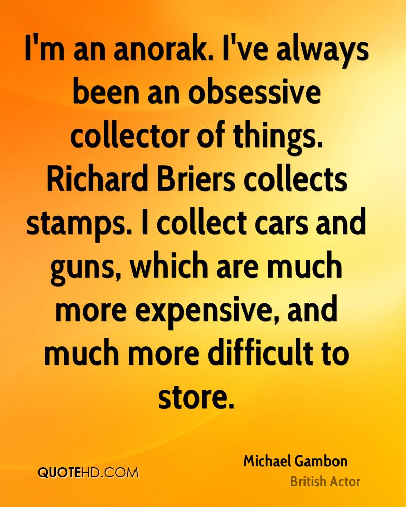 I'm an anorak. I've always been an obsessive collector of things. Richard Briers collects stamps. I collect cars and guns, which are much more expensive, and much more difficult to store.