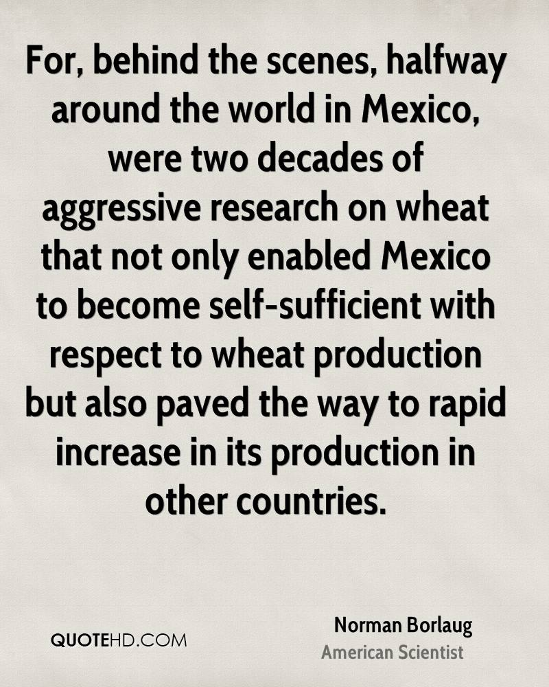 For, behind the scenes, halfway around the world in Mexico, were two decades of aggressive research on wheat that not only enabled Mexico to become self-sufficient with respect to wheat production but also paved the way to rapid increase in its production in other countries.