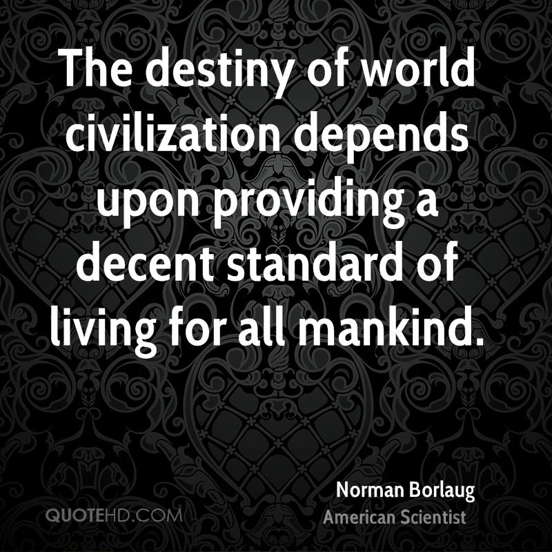 The destiny of world civilization depends upon providing a decent standard of living for all mankind.