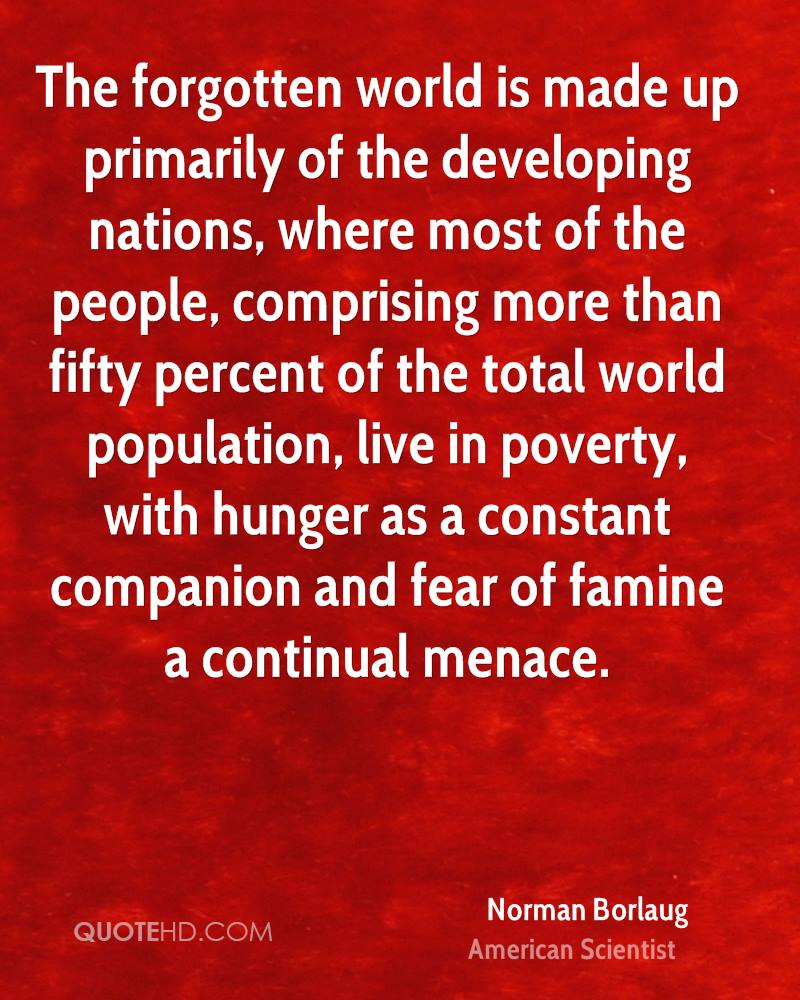 The forgotten world is made up primarily of the developing nations, where most of the people, comprising more than fifty percent of the total world population, live in poverty, with hunger as a constant companion and fear of famine a continual menace.